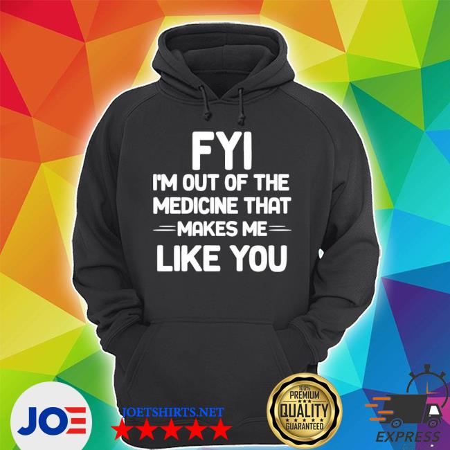 FyI I'm out of the medicine that makes me like you Unisex Hoodie