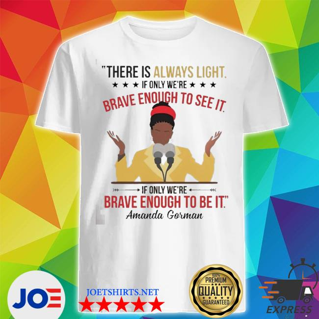 Amanda gorman there is always light if only we're brave enough to see it shirt