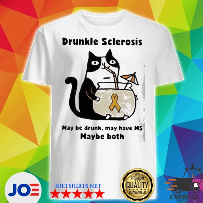 Cat drunkle sclerosis may be drunk may have ms baybe both shirt