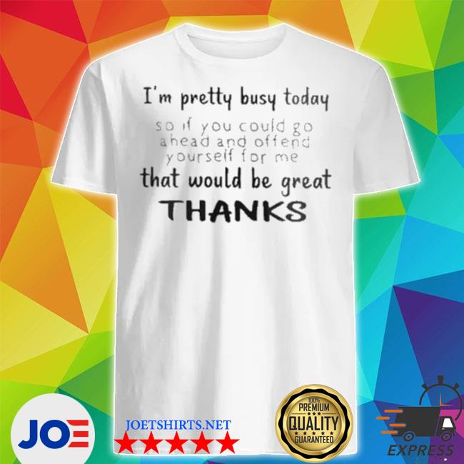 I'm pretty busy today that would be great thank shirt