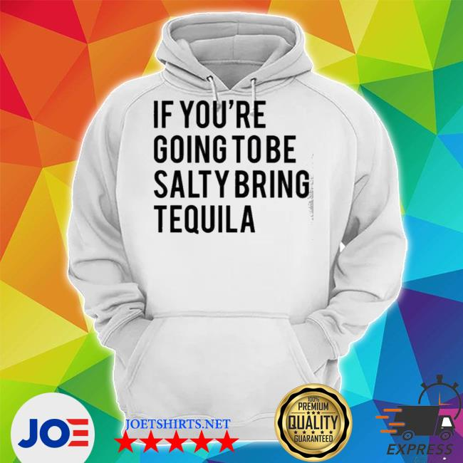 If you're going to be salty bring tequila Unisex Hoodie