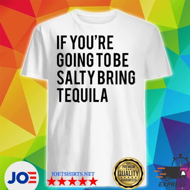 If youre going to be salty bring tequila shirt