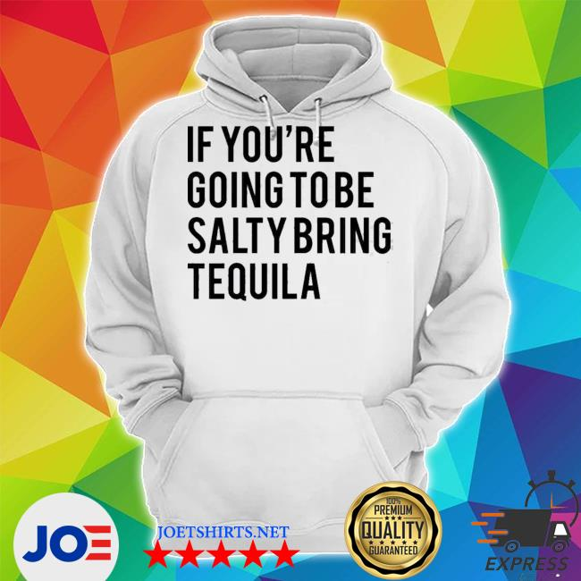 If youre going to be salty bring tequila Unisex Hoodie