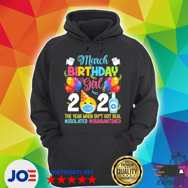 March birthday girl 2021 the year when shit got real isolation quarantine social distance birthday quarantine gifts Unisex Hoodie