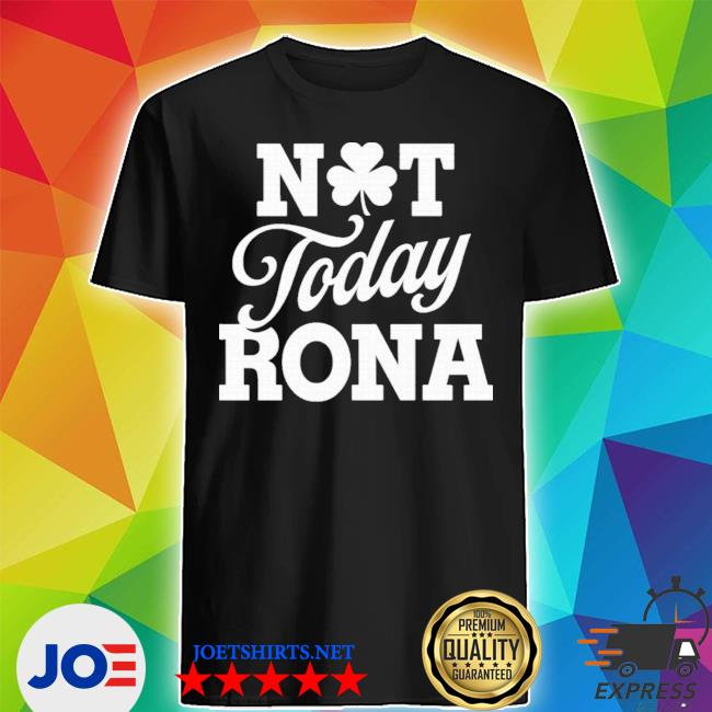 Not today rona St Patrick's day shirt
