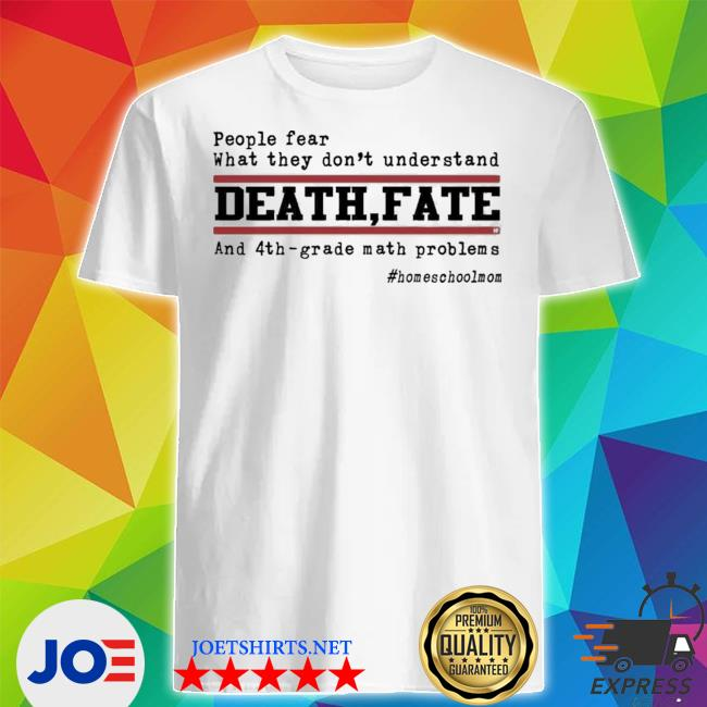 People fear what they don't understand death fate and 4th grade math problems homeschoolmom shirt