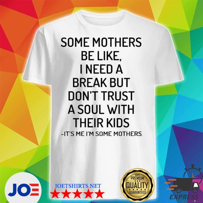 Some mothers be like I need a break but don't truSt a soul with their kids its me I'm some mothers shirt