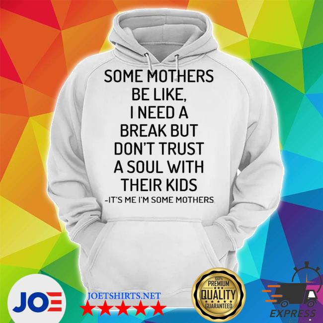 Some mothers be like I need a break but don't truSt a soul with their kids its me I'm some mothers Unisex Hoodie