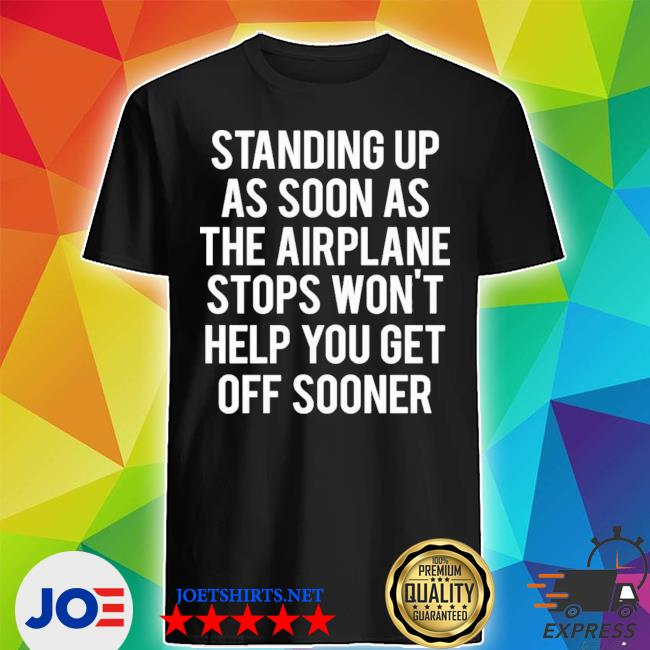 Standing up as soon the airplane stops wont help you get off sooner shirt