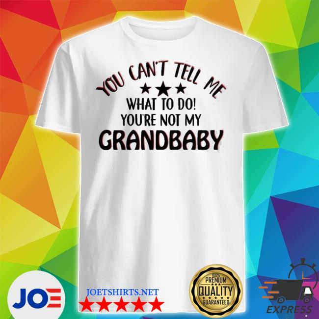 You can't tell me what to do youre not my grandbaby shirt