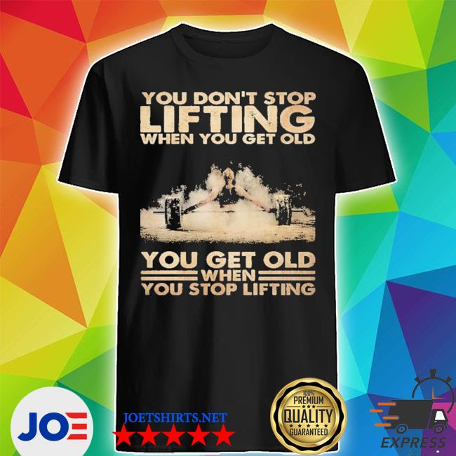 You don't stop lifting when you get old you get old when you stop lifting shirt