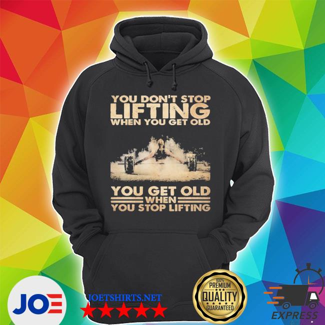 You don't stop lifting when you get old you get old when you stop lifting Unisex Hoodie