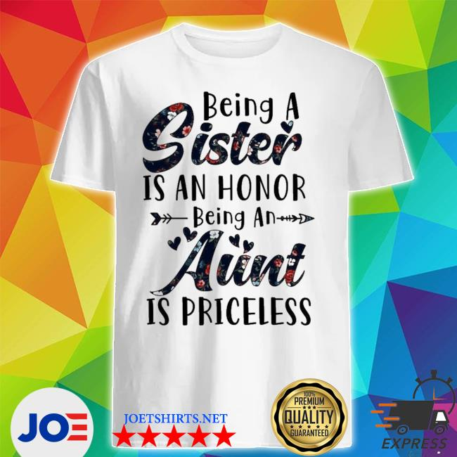 Being a sister is an honor being an aunt is priceless limited shirt