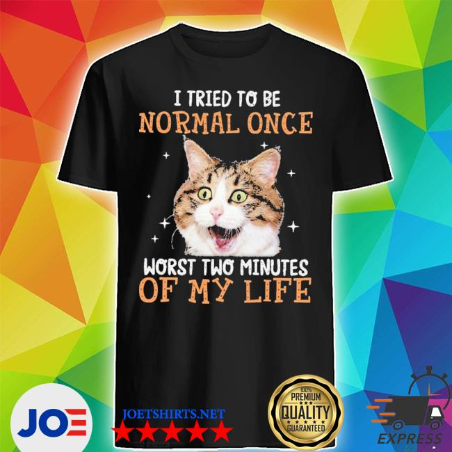 Cat I Tried To Be Normal Once Worst Two Minutes Of My Life new 2021 s Shirt