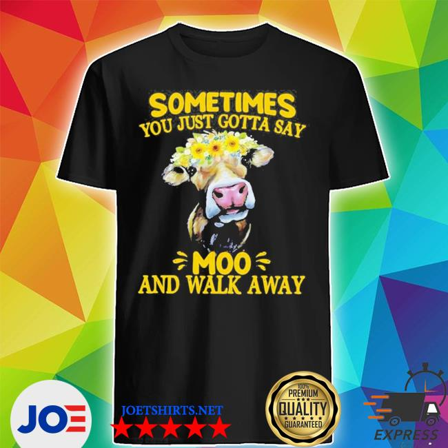Cow sometimes you just gotta say moo and walk away new 2021 s Shirt
