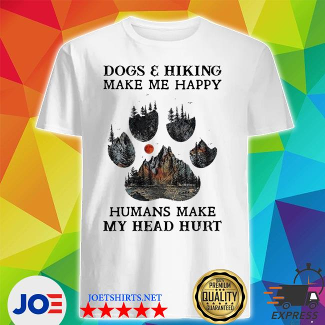 Dogs and hiking make me happy humans make my head hurt limited shirt