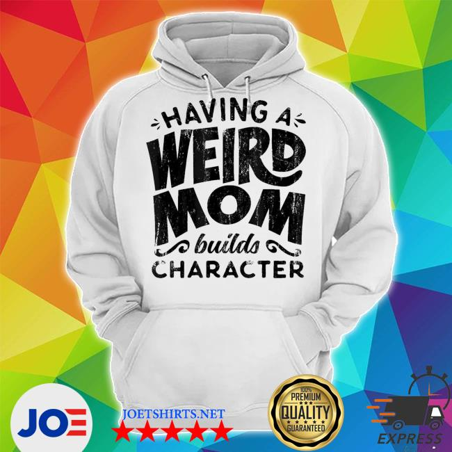 Having A Weird Mom Builds Character new 2021 s Unisex Hoodie