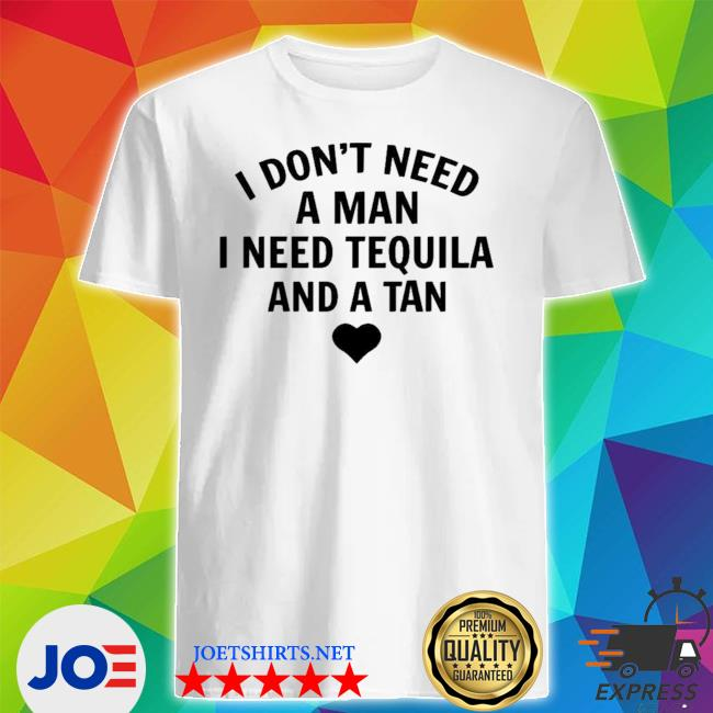 I don't need a man I need tequila and a tan new 2021 shirt