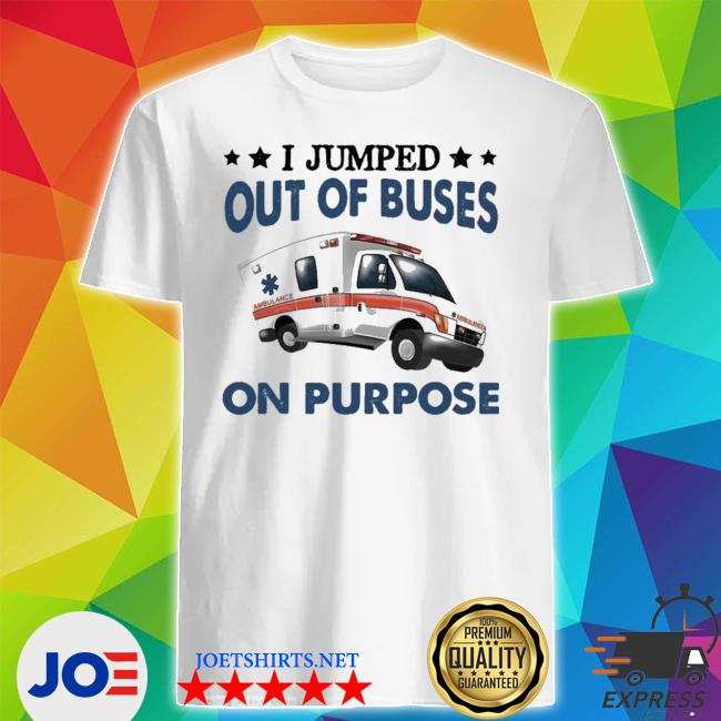 I jumped out of buses on purpose new 2021 shirt