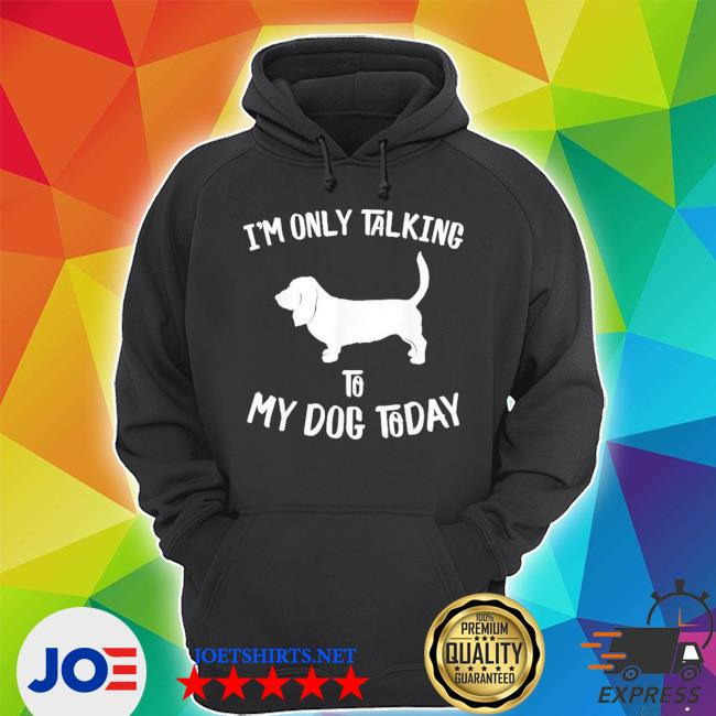 I'm only talking to my basset hound dog today new 2021 shirt