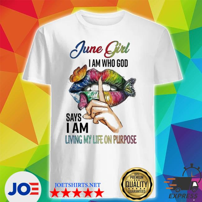 June girl I am who god says I am living my life on purpose hot shirt
