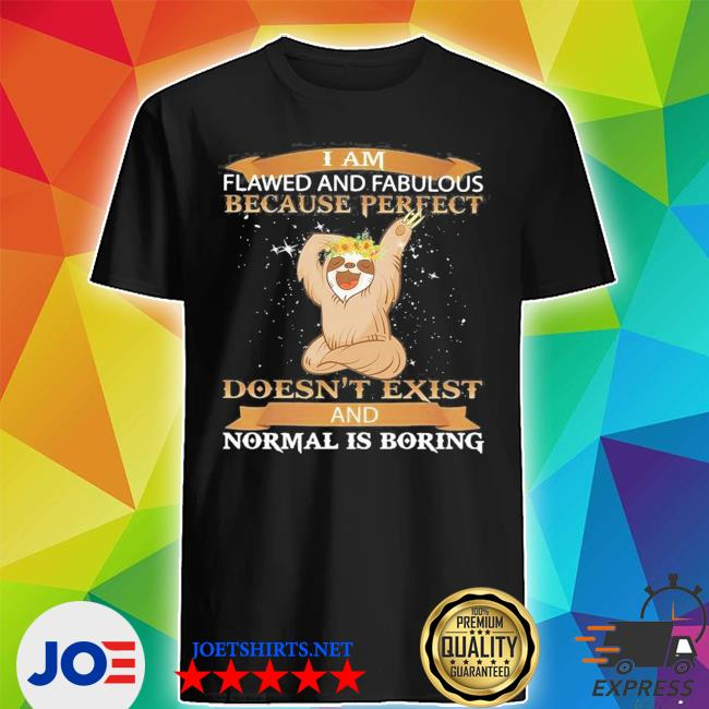 sloth and fabulous because perfect doesn't exist and normal is boring s Shirt