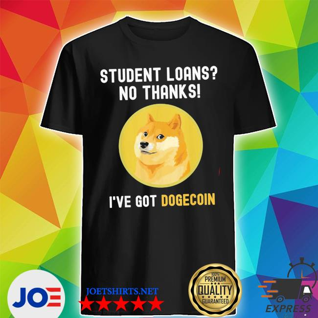 Student loans no thanks I've got dogecoin crypto new 2021 s Shirt
