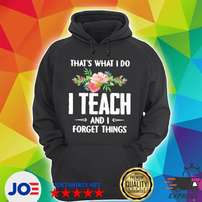That's what I do I teach and I forget things flower shirt