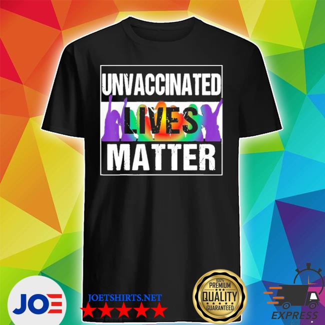 Unvaccinated lives matter new 2021 s Shirt