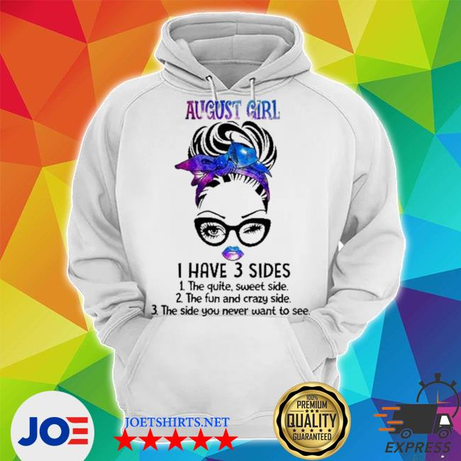 August girl I have 3 sides 1 the quiet sweet side 2 the fun and crazy side 3 the side you never want to see s Unisex Hoodie