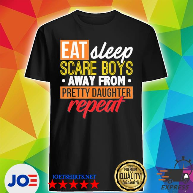 Eat sleep scare boys away from pretty daughter repeat father's day classic s Shirt
