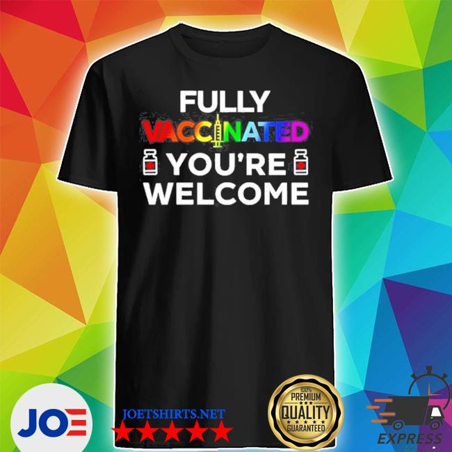 Fully vaccinated youre welcome LGBT 2021 s Shirt