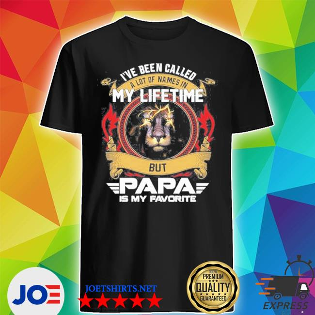 Lion I've been called a lot of names in my lifetime but papa is my favorite s Shirt