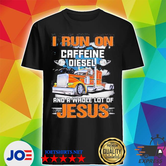 Trucker I run on caffeine diesel and a whole lot of Jesus s Shirt