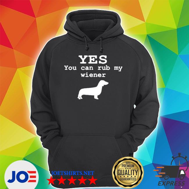 Yes you can rub my weiner shirt
