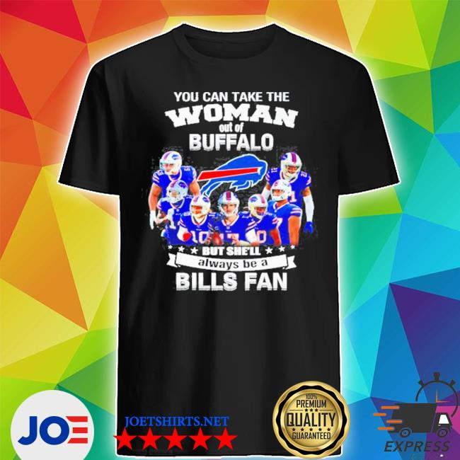 You can take the woman out of buffalo but she'll always be a Bills fan s Shirt