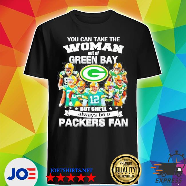 You can take the woman out of green but shell always be a Packers fan s Shirt