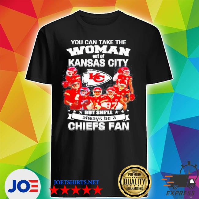 You can take the woman out of Kansas but she'll always be a Chiefs fan s Shirt