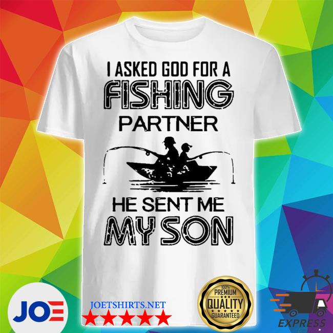 I asked god for a fishing partner he sent me my son shirt