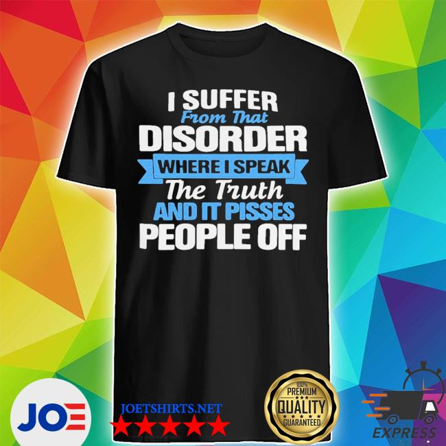 I suffer from that disorder where I speak the truth and it pisses people off shirt