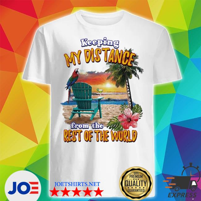Keeping my distance from the rest of the world shirt