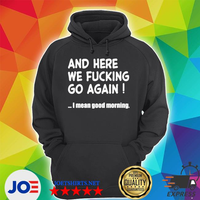 Top and here we fucking go again I mean good morning s Unisex Hoodie