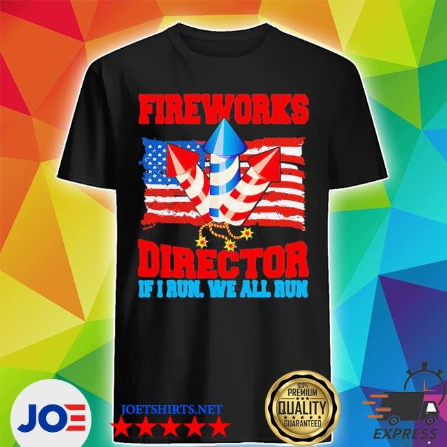 Top fireworks director if I run we all run happy independence day shirt