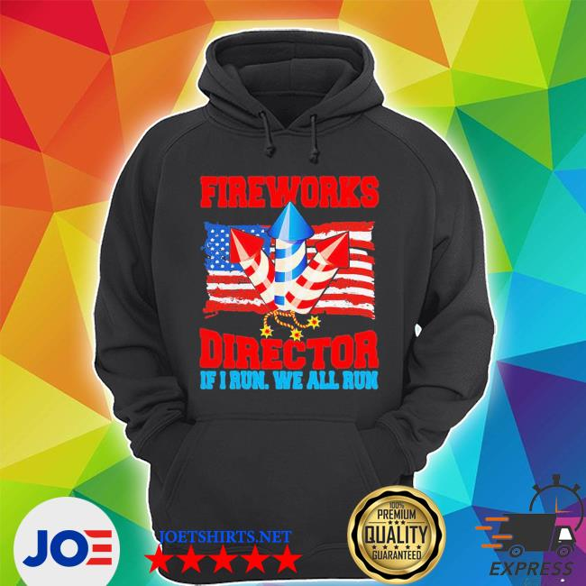 Top fireworks director if I run we all run happy independence day s Unisex Hoodie