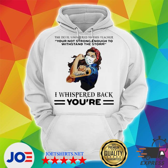 Top the devil whispered to this teacher your not strong enough to withstand the storm I whispered back you're s Unisex Hoodie