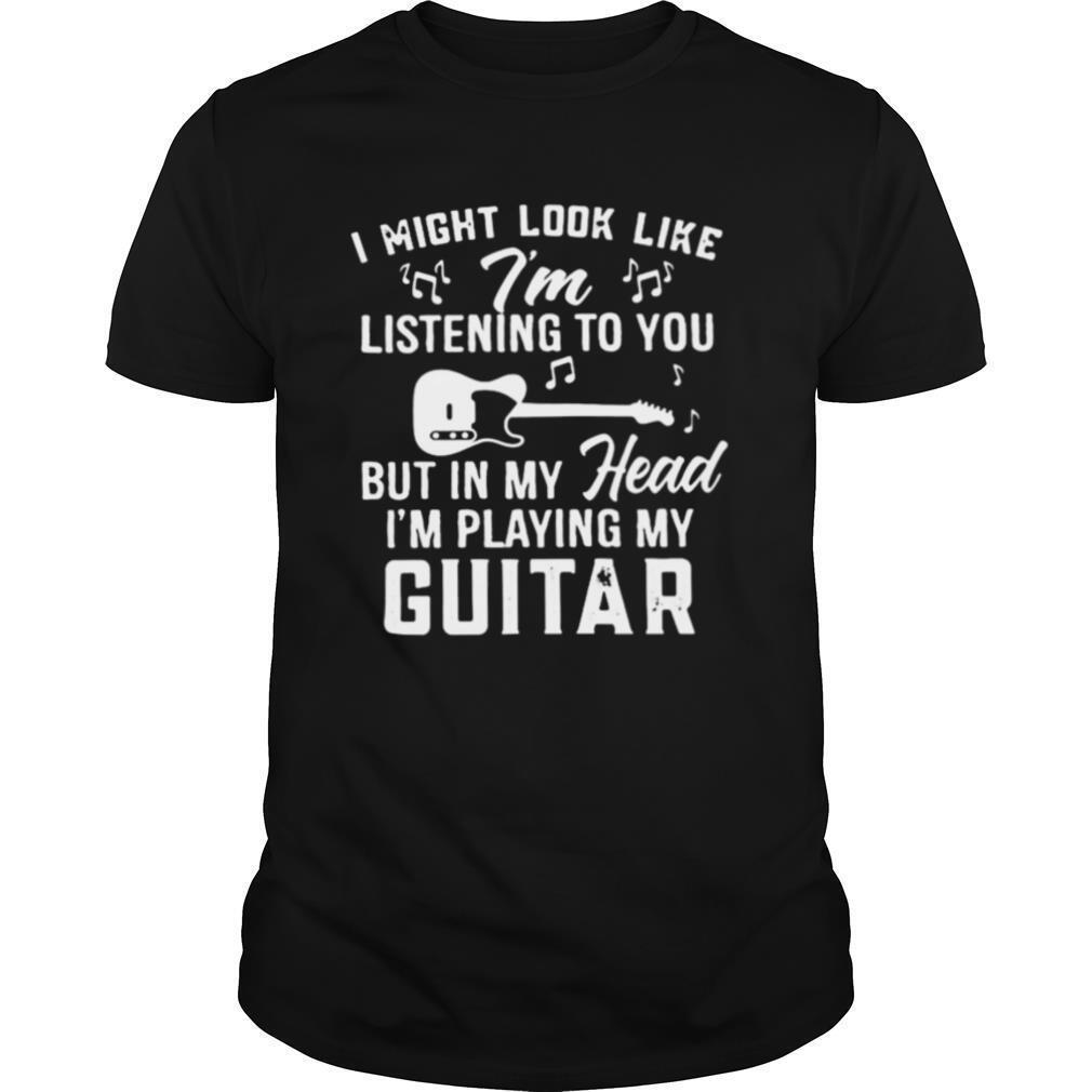 I might look like i'm listening to you but in my head i'm playing my guitar music shirt