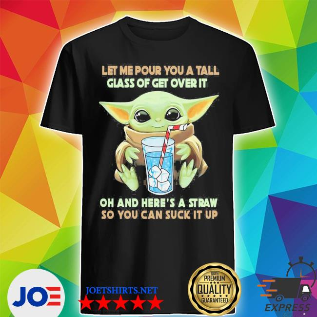 Baby yoda let me pour you a tall glass of get over it oh and you're a straw so you can suck it up shirt