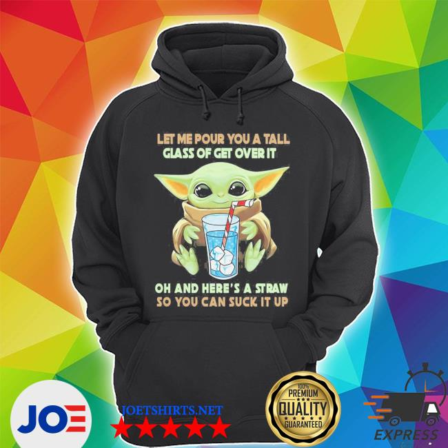 Baby yoda let me pour you a tall glass of get over it oh and you're a straw so you can suck it up s Unisex Hoodie
