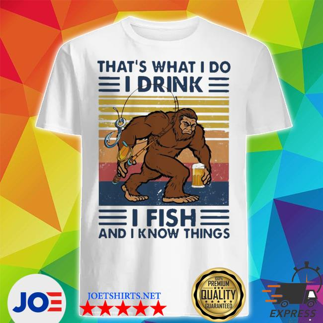Bigfoot that_s what I do I drink I fish and I know things vintage retro shirt