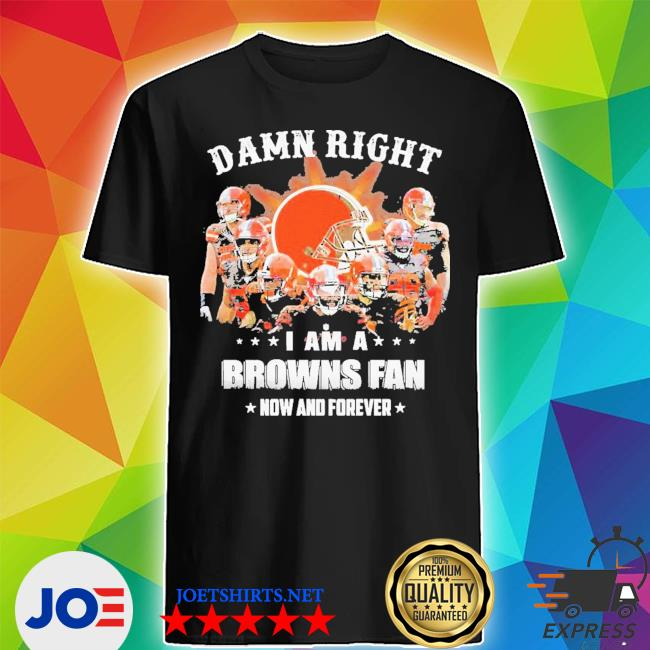 Damn right I am a browns fan now and forever stars shirt